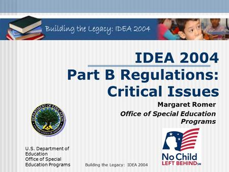 U.S. Department of Education Office of Special Education Programs Building the Legacy: IDEA 2004 IDEA 2004 Part B Regulations: Critical Issues Margaret.