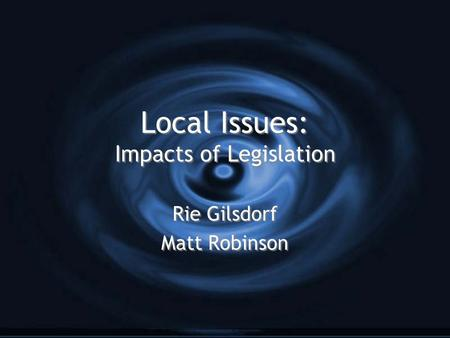 Local Issues: Impacts of Legislation Rie Gilsdorf Matt Robinson Rie Gilsdorf Matt Robinson.