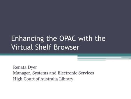 Enhancing the OPAC with the Virtual Shelf Browser Renata Dyer Manager, Systems and Electronic Services High Court of Australia Library.