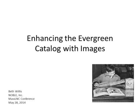 Enhancing the Evergreen Catalog with Images Beth Willis NOBLE, Inc. MassLNC Conference May 28, 2014.