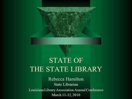 STATE OF THE STATE LIBRARY Rebecca Hamilton State Librarian Louisiana Library Association Annual Conference March 11-12, 2010.