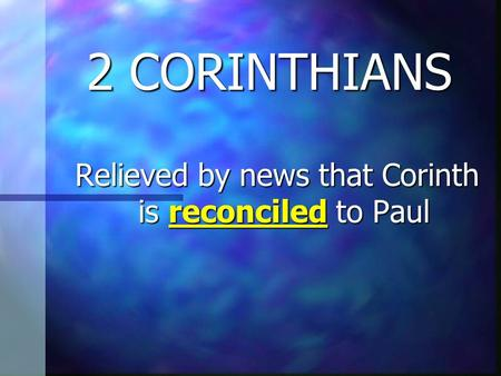 2 CORINTHIANS Relieved by news that Corinth is reconciled to Paul Relieved by news that Corinth is reconciled to Paul.