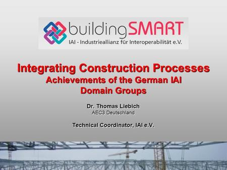 Integrating Construction Processes Achievements of the German IAI Domain Groups Dr. Thomas Liebich AEC3 Deutschland Technical Coordinator, IAI e.V.
