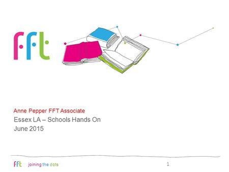 Joining the dots FFT aspire: an overview Anne Pepper FFT Associate 1 Essex LA – Schools Hands On June 2015.