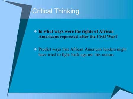 Critical Thinking  In what ways were the rights of African Americans repressed after the Civil War?  Predict ways that African American leaders might.