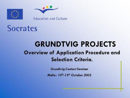 GRUNDTVIG PROJECTS Overview of Application Procedure and Selection Criteria. Grundtvig Contact Seminar Malta : 10 th -13 th October 2002.