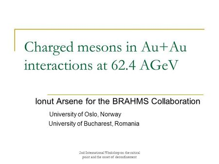 2nd International Workshop on the critical point and the onset of deconfinement Charged mesons in Au+Au interactions at 62.4 AGeV Ionut Arsene for the.