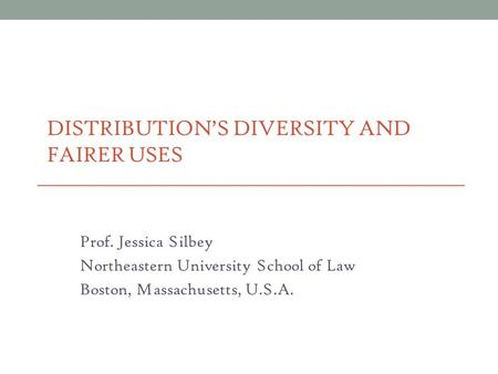 DISTRIBUTION'S DIVERSITY AND FAIRER USES Prof. Jessica Silbey Northeastern University School of Law Boston, Massachusetts, U.S.A.