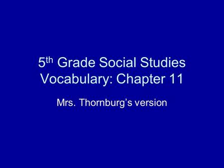 5 th Grade Social Studies Vocabulary: Chapter 11 Mrs. Thornburg's version.