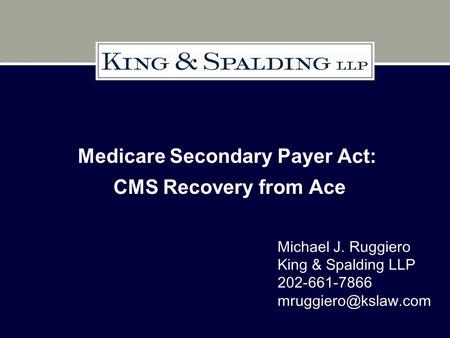 Medicare Secondary Payer Act: CMS Recovery from Ace Michael J. Ruggiero King & Spalding LLP 202-661-7866