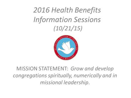 2016 Health Benefits Information Sessions (10/21/15) MISSION STATEMENT: Grow and develop congregations spiritually, numerically and in missional leadership.