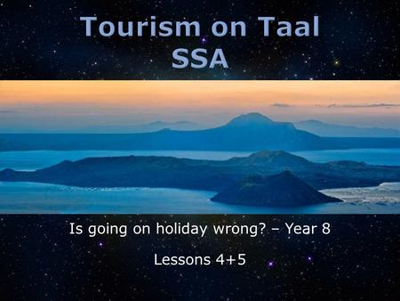 Is going on holiday wrong? – Year 8 Lessons 4+5.  Why are people going to Taal?  What are the positive impacts of tourism on Taal Volcano?  What are.