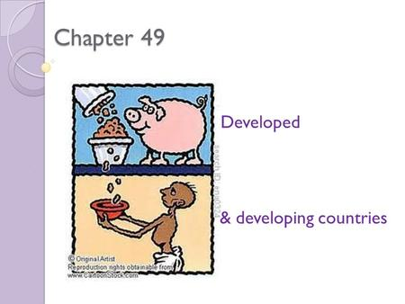 Chapter 49 Developed & developing countries. With a partner; 1. Note down 10 developing countries 2. What common characteristics do these countries have?