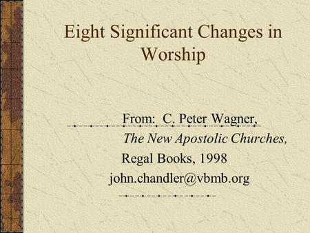 Eight Significant Changes in Worship From: C. Peter Wagner, The New Apostolic Churches, Regal Books, 1998