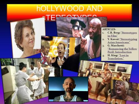 "HOLLYWOOD AND sTEREOTYPES ARTICLES- 1.C.R. Berg: ""Stereotypes in Film"" 2.Y. Kawai: ""Stereotyping Asian Americans"" 3.G. Marchetti: ""Romancing the Yellow."