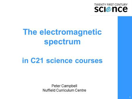 1 The electromagnetic spectrum in C21 science courses Peter Campbell Nuffield Curriculum Centre.