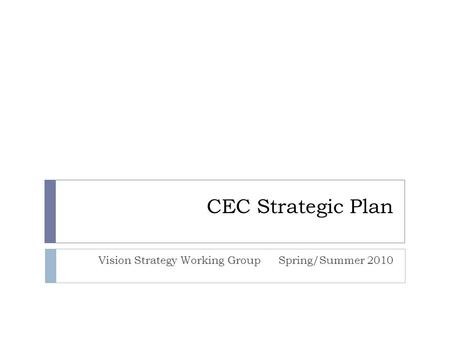 CEC Strategic Plan Vision Strategy Working GroupSpring/Summer 2010.