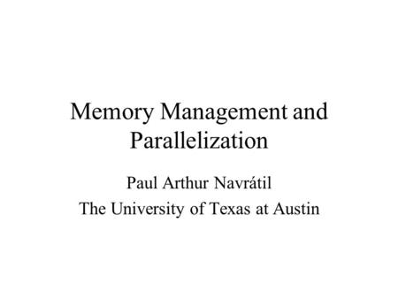 Memory Management and Parallelization Paul Arthur Navrátil The University of Texas at Austin.
