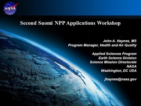 1 Second Suomi NPP Applications Workshop John A. Haynes, MS Program Manager, Health and Air Quality Applied Sciences Program Earth Science Division Science.