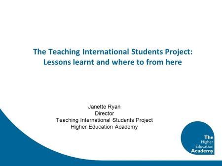 The Teaching International Students Project: Lessons learnt and where to from here Janette Ryan Director Teaching International Students Project Higher.