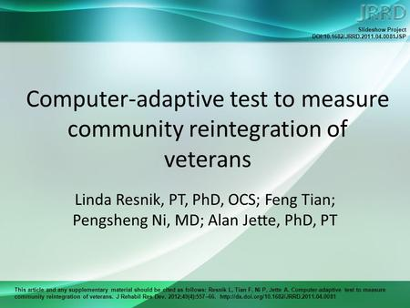 This article and any supplementary material should be cited as follows: Resnik L, Tian F, Ni P, Jette A. Computer-adaptive test to measure community reintegration.