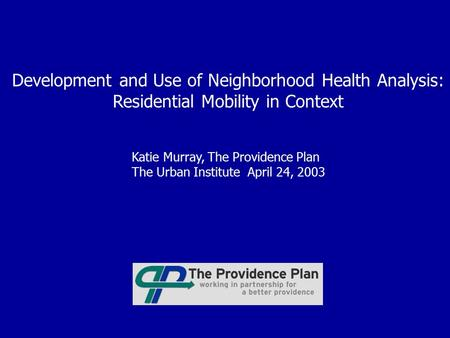 Development and Use of Neighborhood Health Analysis: Residential Mobility in Context Katie Murray, The Providence Plan The Urban Institute April 24, 2003.