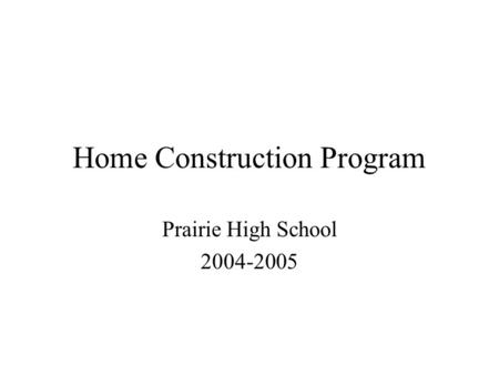 Home Construction Program Prairie High School 2004-2005.