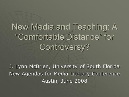 "New Media and Teaching: A ""Comfortable Distance"" for Controversy? J. Lynn McBrien, University of South Florida New Agendas for Media Literacy Conference."