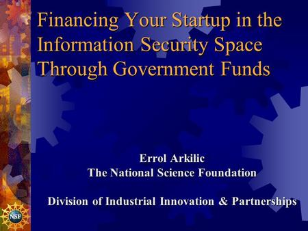 Financing Your Startup in the Information Security Space Through Government Funds Errol Arkilic The National Science Foundation Division of Industrial.