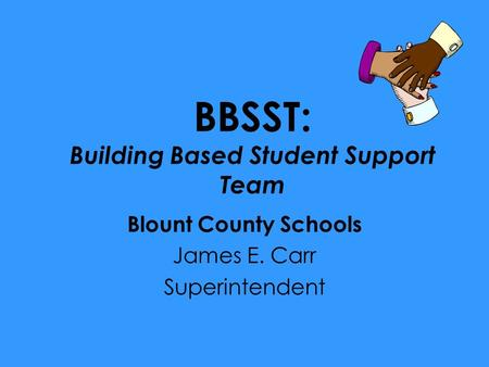 BBSST: Building Based Student Support Team Blount County Schools James E. Carr Superintendent.