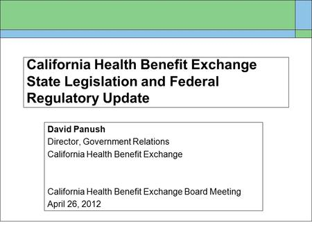 California Health Benefit Exchange State Legislation and Federal Regulatory Update David Panush Director, Government Relations California Health Benefit.