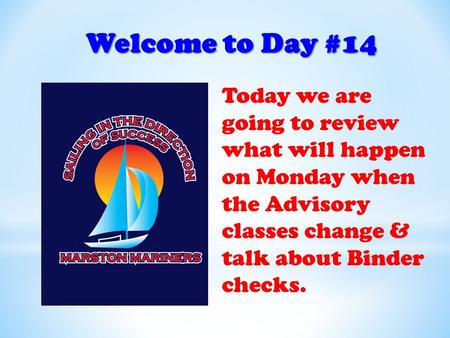 Welcome to Day #14 Today we are going to review what will happen on Monday when the Advisory classes change & talk about Binder checks.