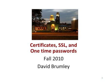 1 Certificates, SSL, and One time passwords Fall 2010 David Brumley.