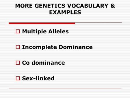 MORE GENETICS VOCABULARY & EXAMPLES  Multiple Alleles  Incomplete Dominance  Co dominance  Sex-linked.