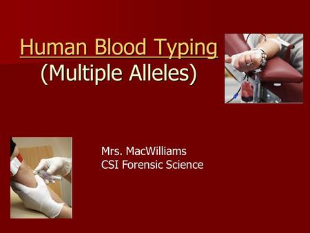 Human Blood Typing Human Blood Typing (Multiple Alleles) Human Blood Typing Mrs. MacWilliams CSI Forensic Science.