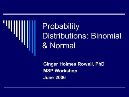 Probability Distributions: Binomial & Normal Ginger Holmes Rowell, PhD MSP Workshop June 2006.