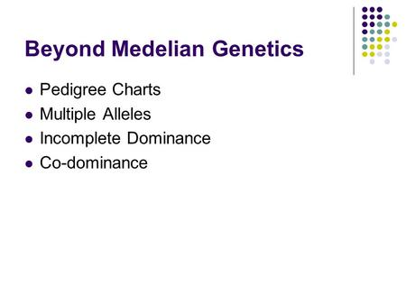 Beyond Medelian Genetics Pedigree Charts Multiple Alleles Incomplete Dominance Co-dominance.