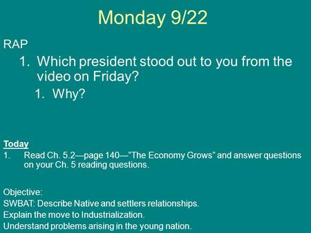"Monday 9/22 RAP 1.Which president stood out to you from the video on Friday? 1.Why? Today 1.Read Ch. 5.2—page 140—""The Economy Grows"" and answer questions."