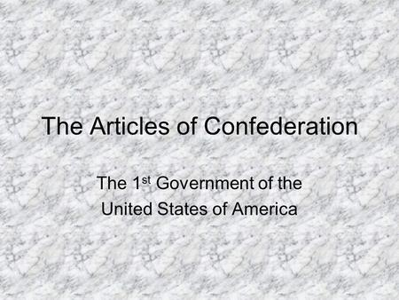 The Articles of Confederation The 1 st Government of the United States of America.