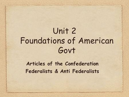Unit 2 Foundations of American Govt Articles of the Confederation Federalists & Anti Federalists.