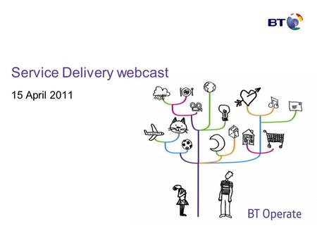 Service Delivery webcast 15 April 2011. © British Telecommunications plc Agenda Welcome – Mark Whitley SD Operating Model update – Mark Whitley SD Leadership.