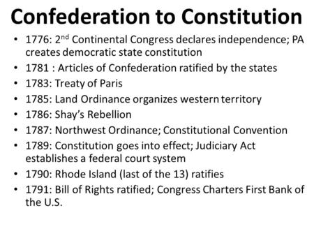 Confederation to Constitution 1776: 2 nd Continental Congress declares independence; PA creates democratic state constitution 1781 : Articles of Confederation.