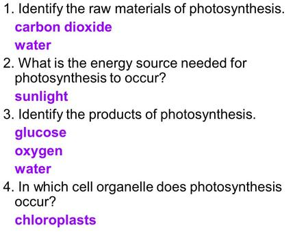1. Identify the raw materials of photosynthesis. carbon dioxide water 2. What is the energy source needed for photosynthesis to occur? sunlight 3. Identify.