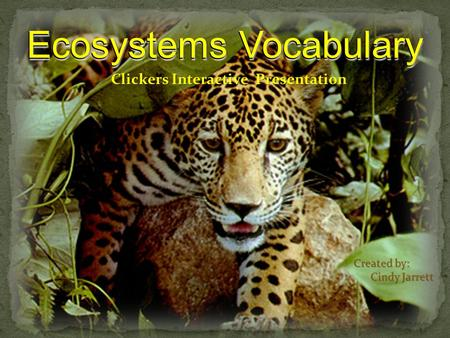 Ecosystems Vocabulary Clickers Interactive Presentation Created by: Cindy Jarrett Cindy Jarrett Ecosystems Vocabulary.