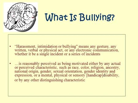 "What Is Bullying? ""Harassment, intimidation or bullying means any gesture, any written, verbal or physical act, or any electronic communication, whether."
