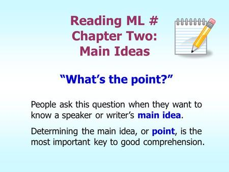 "Reading ML # Chapter Two: Main Ideas ""What's the point?"" People ask this question when they want to know a speaker or writer's main idea. Determining the."