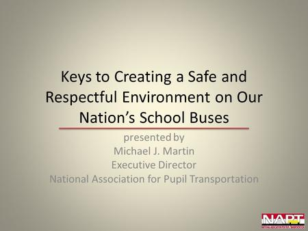 Keys to Creating a Safe and Respectful Environment on Our Nation's School Buses presented by Michael J. Martin Executive Director National Association.