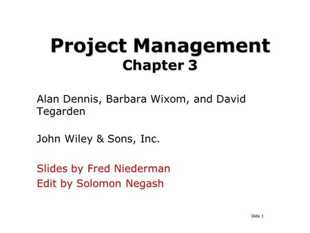 Slide 1 Project Management Chapter 3 Alan Dennis, Barbara Wixom, and David Tegarden John Wiley & Sons, Inc. Slides by Fred Niederman Edit by Solomon Negash.