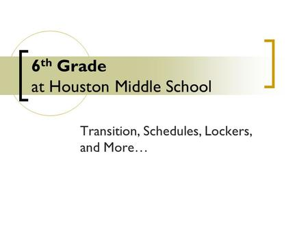 6 th Grade at Houston Middle School Transition, Schedules, Lockers, and More…