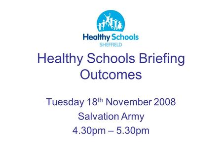 Healthy Schools Briefing Outcomes Tuesday 18 th November 2008 Salvation Army 4.30pm – 5.30pm.